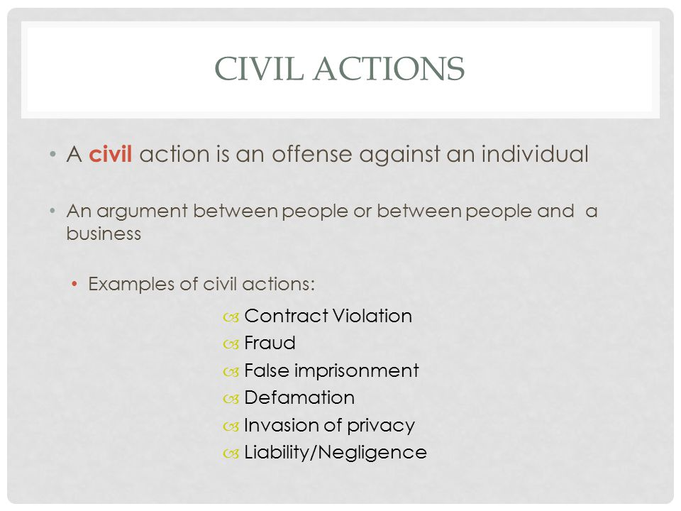 CIVIL ACTIONS A civil action is an offense against an individual An argument between people or between people and a business Examples of civil actions: – – Contract Violation – – Fraud – – False imprisonment – – Defamation – – Invasion of privacy – – Liability/Negligence