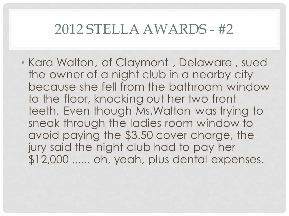 2012 STELLA AWARDS - #2 Kara Walton, of Claymont, Delaware, sued the owner of a night club in a nearby city because she fell from the bathroom window to the floor, knocking out her two front teeth.