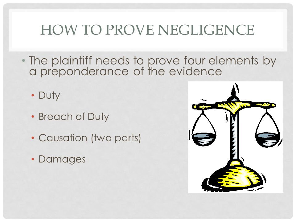 HOW TO PROVE NEGLIGENCE The plaintiff needs to prove four elements by a preponderance of the evidence Duty Breach of Duty Causation (two parts) Damages