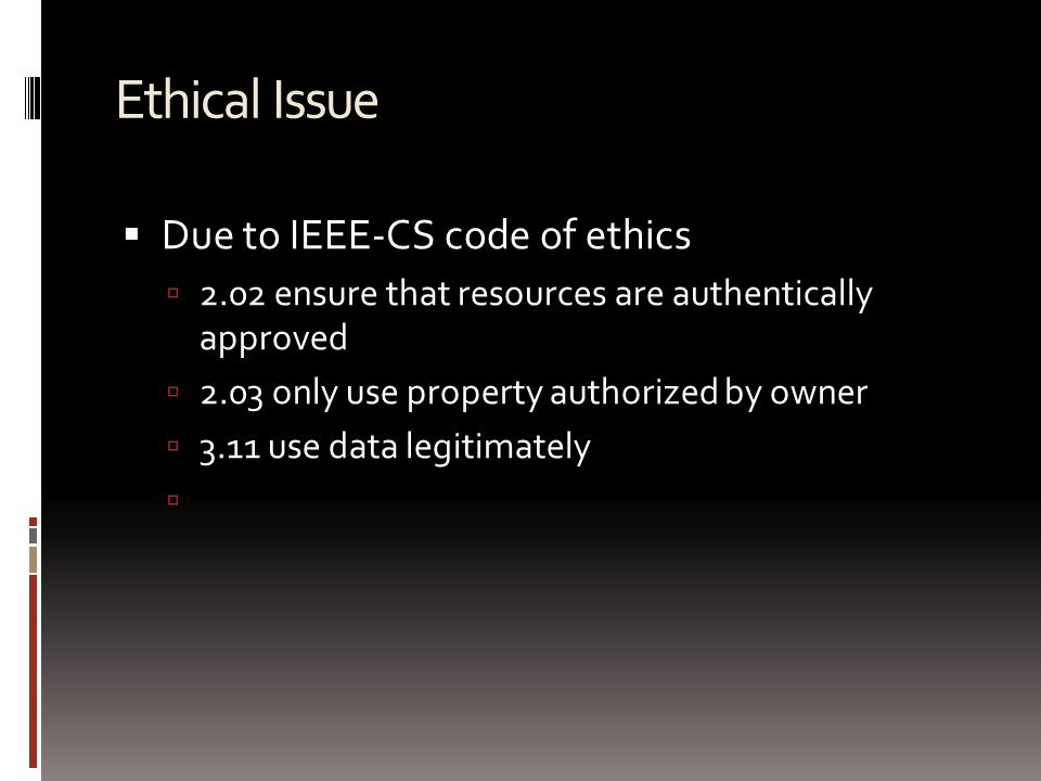 Ethical Issue  Due to IEEE-CS code of ethics  2.02 ensure that resources are authentically approved  2.03 only use property authorized by owner  3.11 use data legitimately 