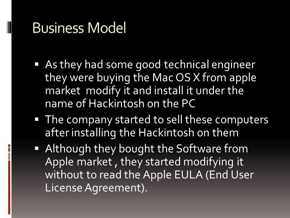 Business Model  As they had some good technical engineer they were buying the Mac OS X from apple market modify it and install it under the name of Hackintosh on the PC  The company started to sell these computers after installing the Hackintosh on them  Although they bought the Software from Apple market, they started modifying it without to read the Apple EULA (End User License Agreement).