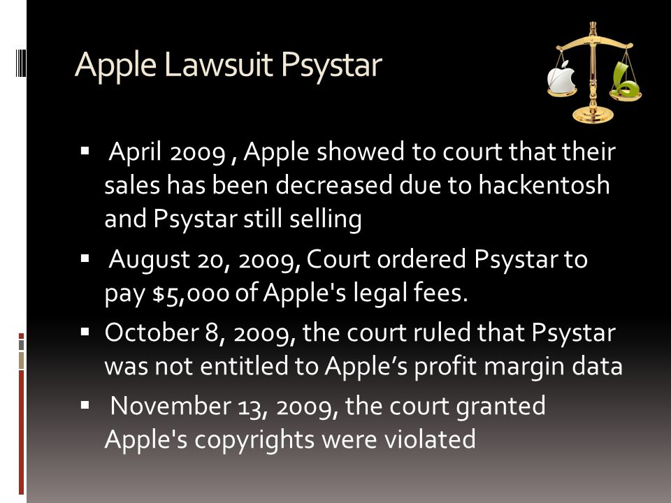 Apple Lawsuit Psystar  April 2009, Apple showed to court that their sales has been decreased due to hackentosh and Psystar still selling  August 20, 2009, Court ordered Psystar to pay $5,000 of Apple s legal fees.