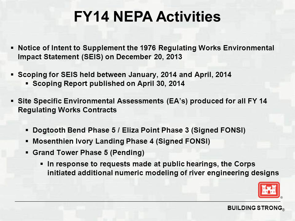 BUILDING STRONG ® FY14 NEPA Activities  Notice of Intent to Supplement the 1976 Regulating Works Environmental Impact Statement (SEIS) on December 20, 2013  Scoping for SEIS held between January, 2014 and April, 2014  Scoping Report published on April 30, 2014  Site Specific Environmental Assessments (EA's) produced for all FY 14 Regulating Works Contracts  Dogtooth Bend Phase 5 / Eliza Point Phase 3 (Signed FONSI)  Mosenthien Ivory Landing Phase 4 (Signed FONSI)  Grand Tower Phase 5 (Pending)  In response to requests made at public hearings, the Corps initiated additional numeric modeling of river engineering designs
