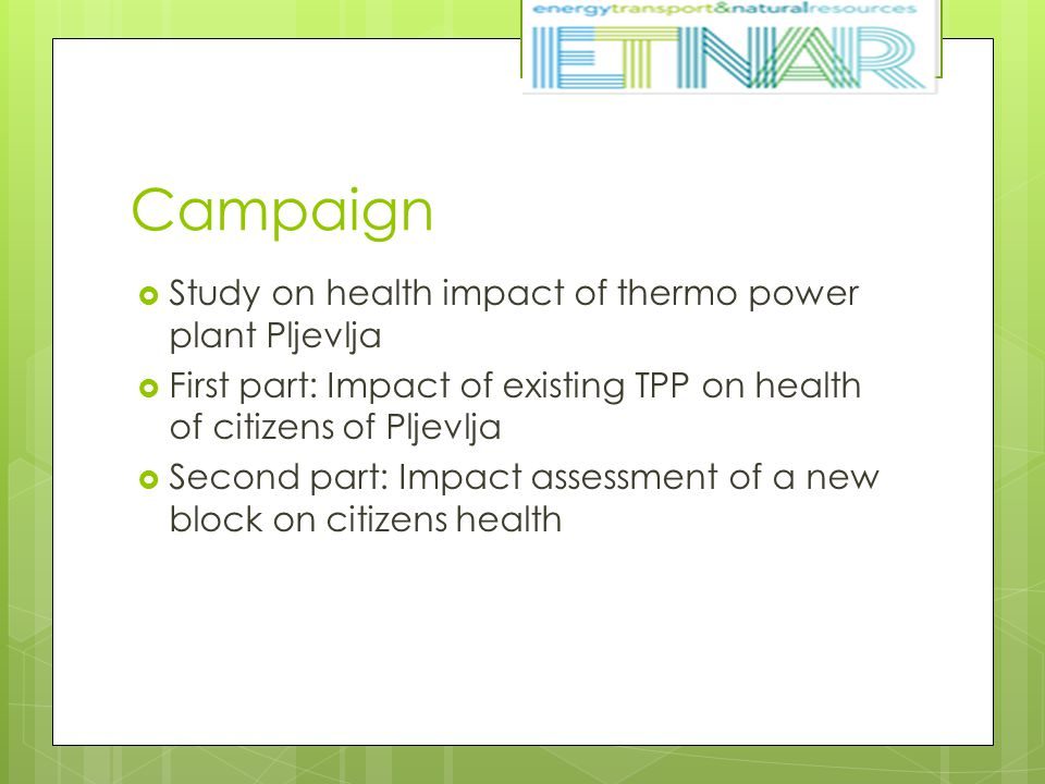 Campaign  Study on health impact of thermo power plant Pljevlja  First part: Impact of existing TPP on health of citizens of Pljevlja  Second part: