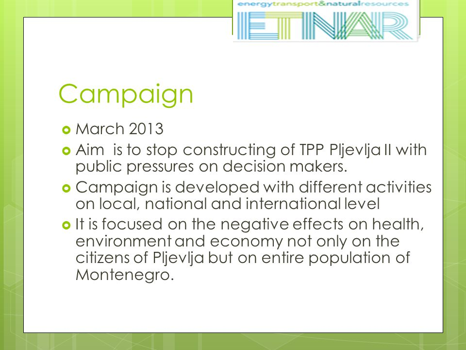 Campaign  March 2013  Aim is to stop constructing of TPP Pljevlja II with public pressures on decision makers.  Campaign is developed with differen