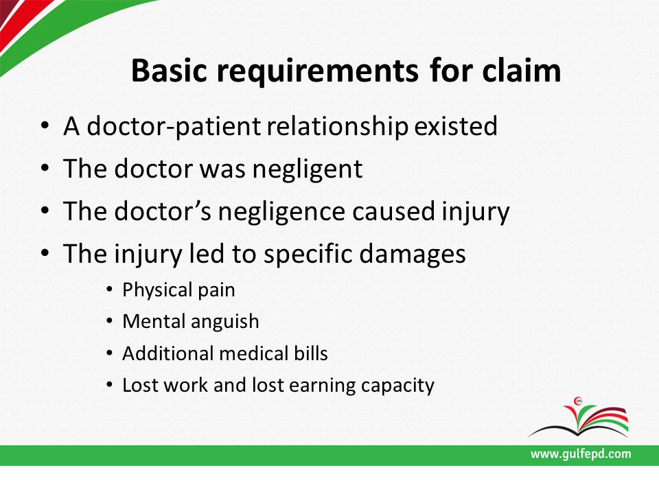 Basic requirements for claim A doctor-patient relationship existed The doctor was negligent The doctor's negligence caused injury The injury led to specific damages Physical pain Mental anguish Additional medical bills Lost work and lost earning capacity