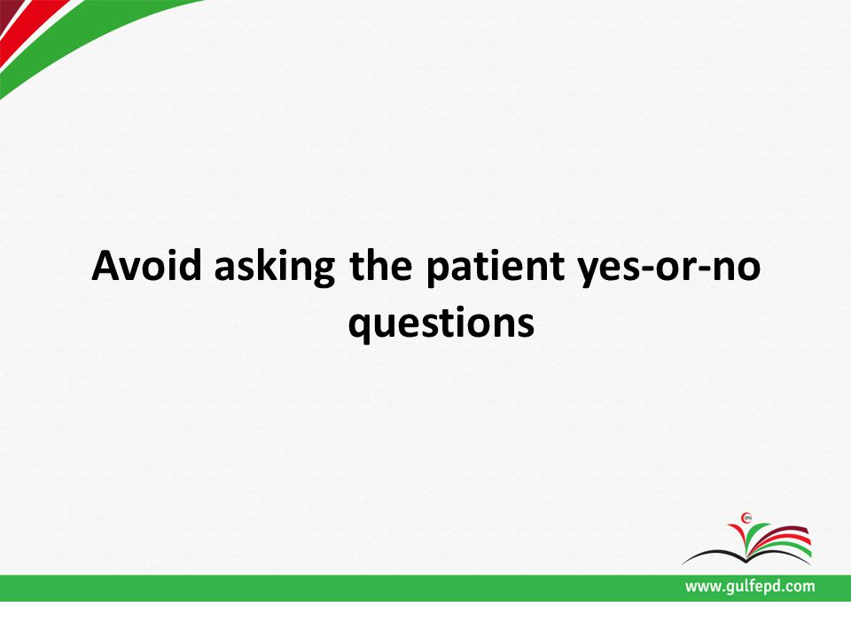 Avoid asking the patient yes-or-no questions