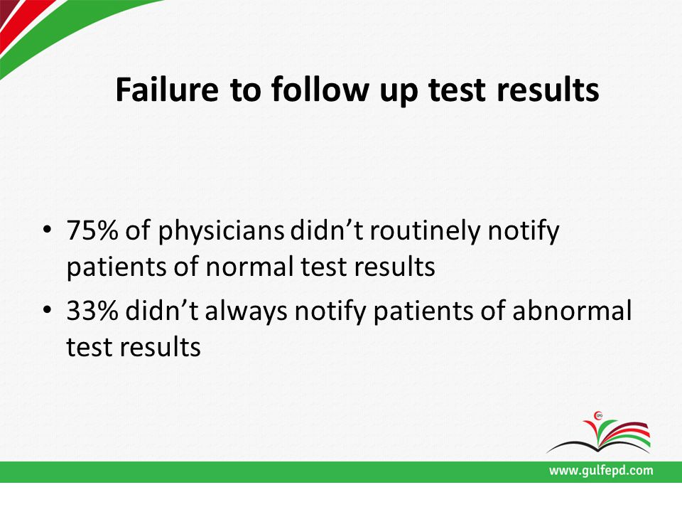 Failure to follow up test results 75% of physicians didn't routinely notify patients of normal test results 33% didn't always notify patients of abnormal test results