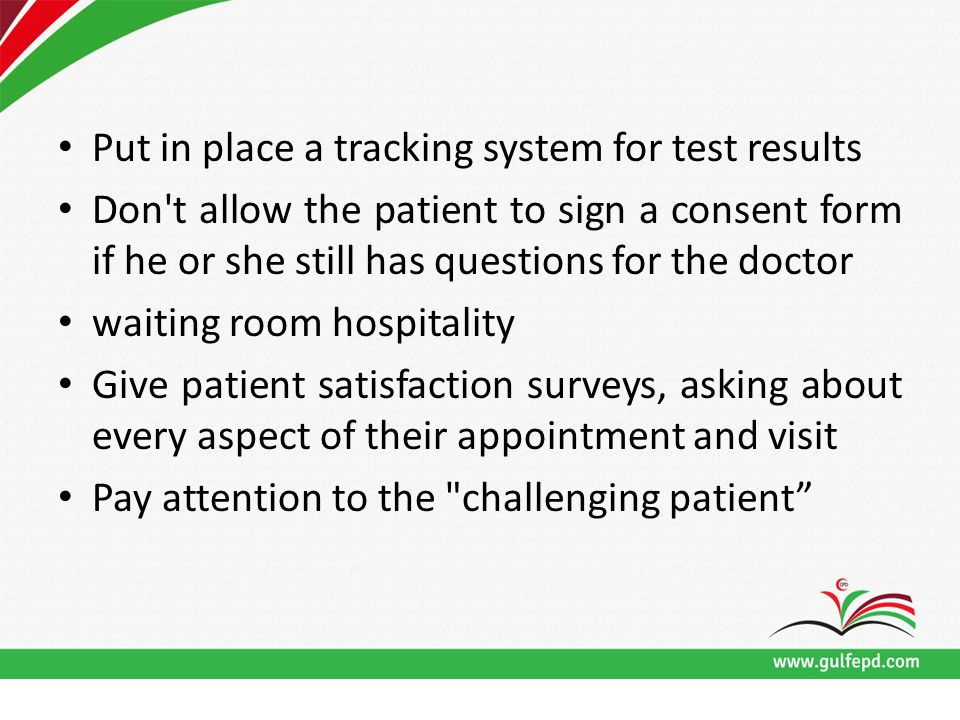 Put in place a tracking system for test results Don t allow the patient to sign a consent form if he or she still has questions for the doctor waiting room hospitality Give patient satisfaction surveys, asking about every aspect of their appointment and visit Pay attention to the challenging patient