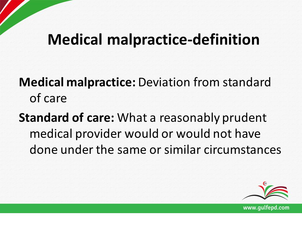 Medical malpractice-definition Medical malpractice: Deviation from standard of care Standard of care: What a reasonably prudent medical provider would or would not have done under the same or similar circumstances