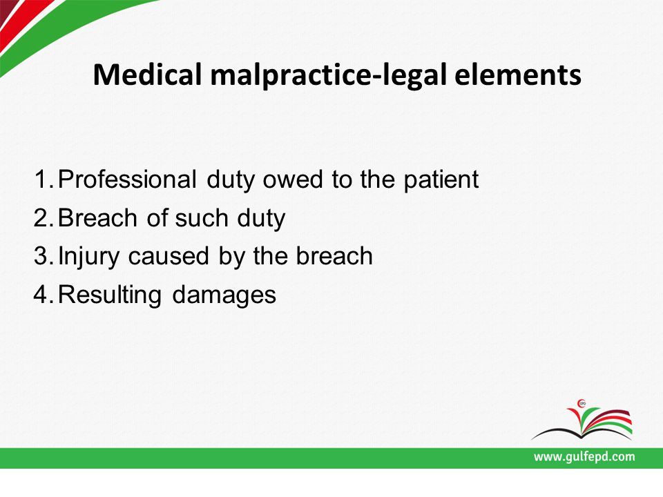 Medical malpractice-legal elements 1.Professional duty owed to the patient 2.Breach of such duty 3.Injury caused by the breach 4.Resulting damages