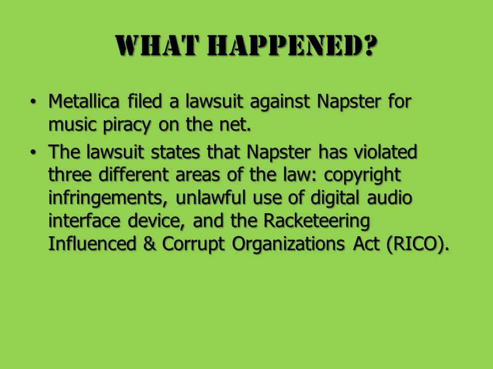 What Happened. Metallica filed a lawsuit against Napster for music piracy on the net.