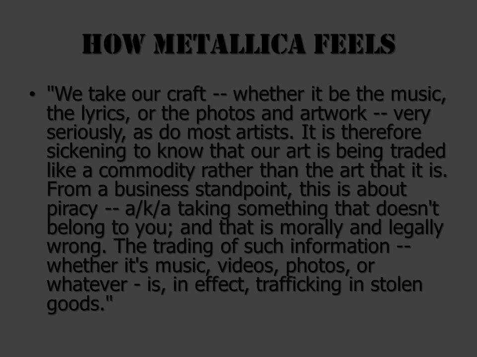 How Metallica feels We take our craft -- whether it be the music, the lyrics, or the photos and artwork -- very seriously, as do most artists.