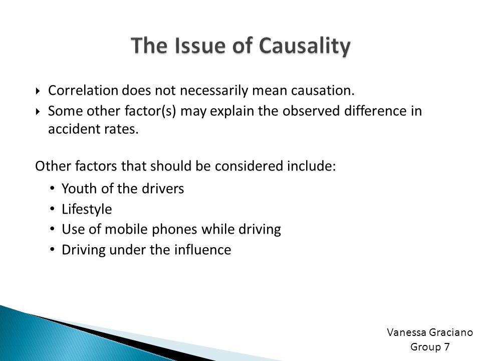 Vanessa Graciano Group 7  Correlation does not necessarily mean causation.  Some other factor(s) may explain the observed difference in accident rat