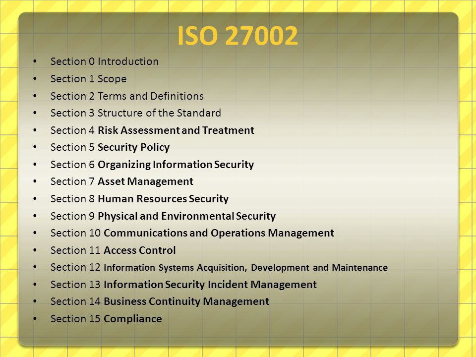 ISO27002 Section 0 Introduction Section 1 Scope Section 2 Terms and Definitions Section 3 Structure of the Standard Section 4 Risk Assessment and Treatment Section 5 Security Policy Section 6 Organizing Information Security Section 7 Asset Management Section 8 Human Resources Security Section 9 Physical and Environmental Security Section 10 Communications and Operations Management Section 11 Access Control Section 12 Information Systems Acquisition, Development and Maintenance Section 13 Information Security Incident Management Section 14 Business Continuity Management Section 15 Compliance