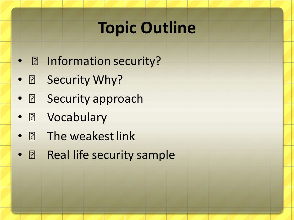 Topic Outline — Information security? — Security Why? — Security approach — Vocabulary — The weakest link — Real life security sample