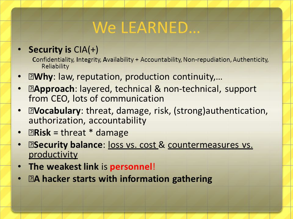 We LEARNED… Security is CIA(+) Confidentiality, Integrity, Availability + Accountability, Non-repudiation, Authenticity, Reliability —Why: law, reputation, production continuity,… —Approach: layered, technical & non-technical, support from CEO, lots of communication —Vocabulary: threat, damage, risk, (strong)authentication, authorization, accountability —Risk = threat * damage —Security balance: loss vs.