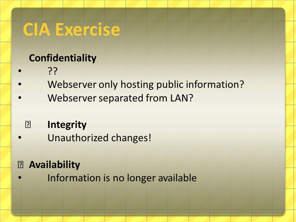 Confidentiality ?? Webserver only hosting public information? Webserver separated from LAN? — Integrity Unauthorized changes! — Availability Informati