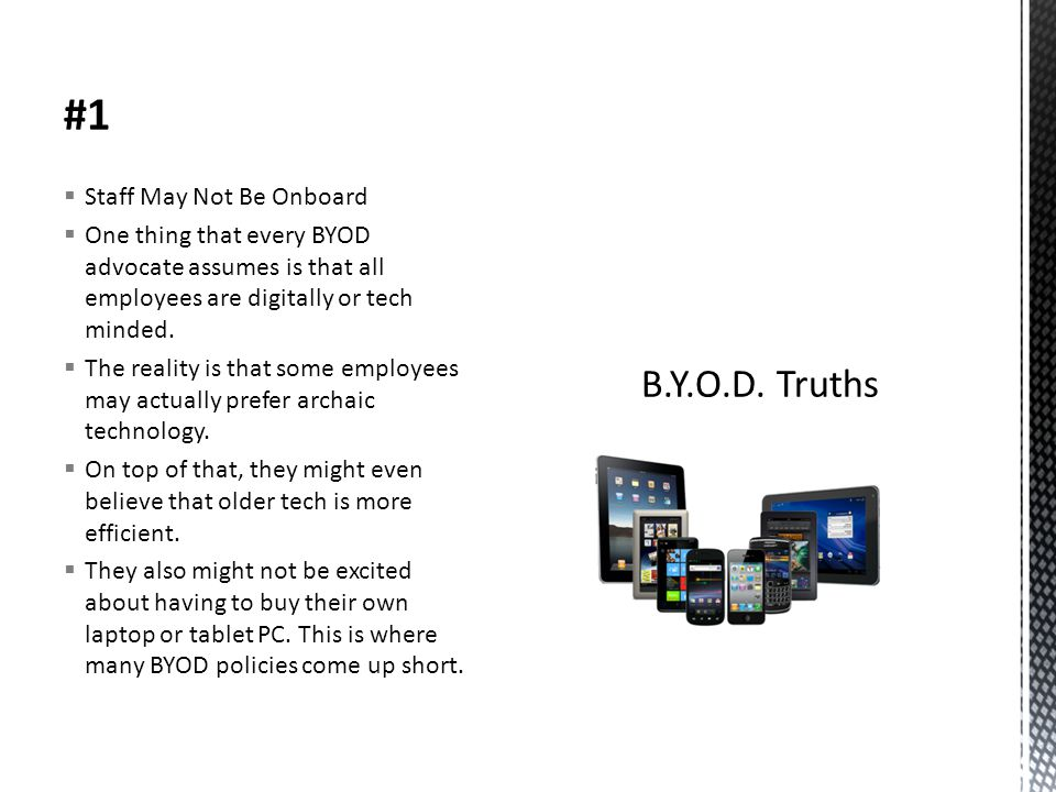 #1  Staff May Not Be Onboard  One thing that every BYOD advocate assumes is that all employees are digitally or tech minded.  The reality is that s