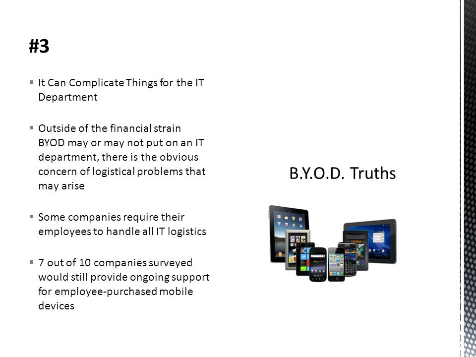 #3  It Can Complicate Things for the IT Department  Outside of the financial strain BYOD may or may not put on an IT department, there is the obvious concern of logistical problems that may arise  Some companies require their employees to handle all IT logistics  7 out of 10 companies surveyed would still provide ongoing support for employee-purchased mobile devices
