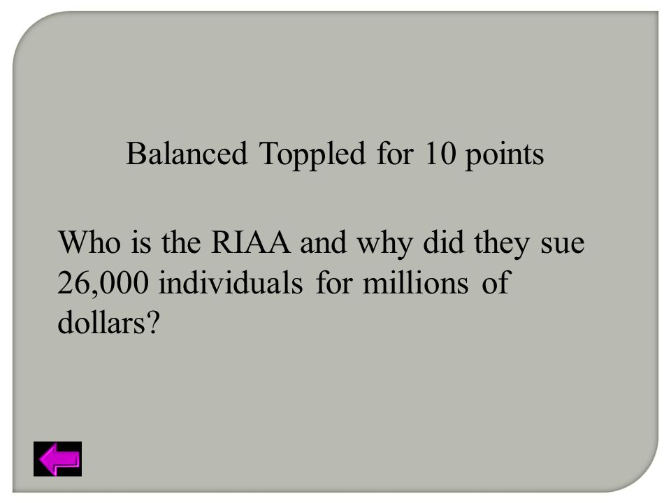 Balanced Toppled for 10 points Who is the RIAA and why did they sue 26,000 individuals for millions of dollars