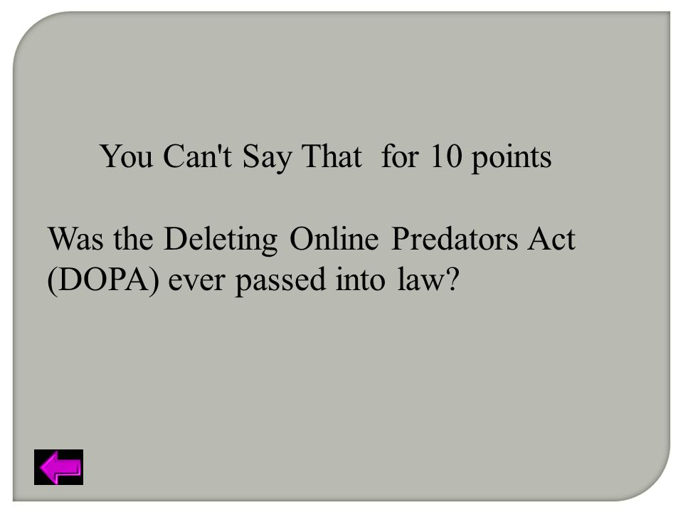 You Can t Say That for 10 points Was the Deleting Online Predators Act (DOPA) ever passed into law