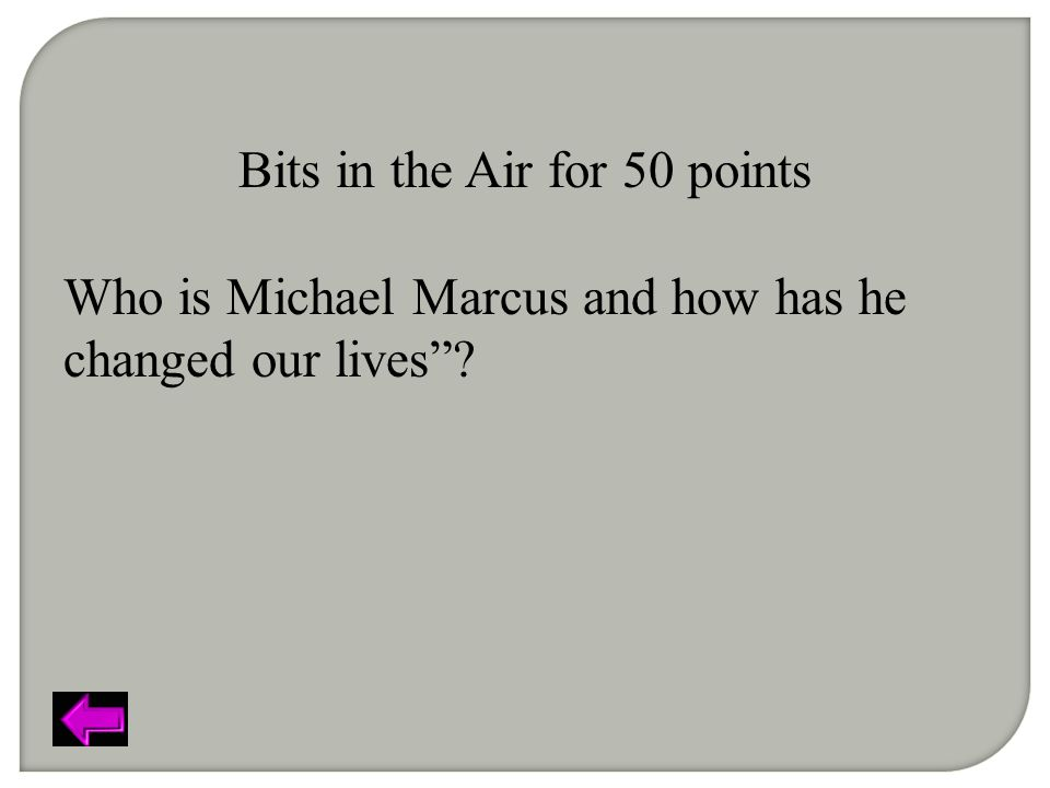 Bits in the Air for 50 points Who is Michael Marcus and how has he changed our lives