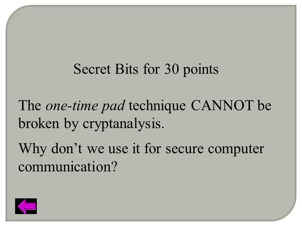 Secret Bits for 30 points The one-time pad technique CANNOT be broken by cryptanalysis.