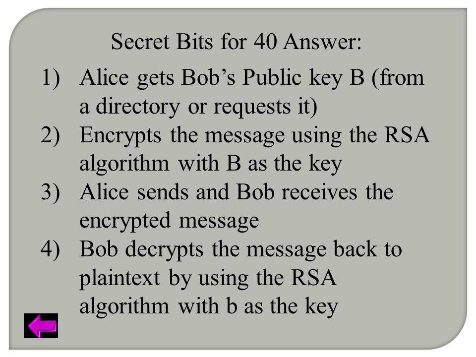 Secret Bits for 40 Answer: 1)Alice gets Bob's Public key B (from a directory or requests it) 2)Encrypts the message using the RSA algorithm with B as the key 3)Alice sends and Bob receives the encrypted message 4)Bob decrypts the message back to plaintext by using the RSA algorithm with b as the key