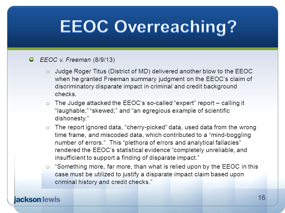 EEOC v. Freeman (8/9/13) o Judge Roger Titus (District of MD) delivered another blow to the EEOC when he granted Freeman summary judgment on the EEOC'