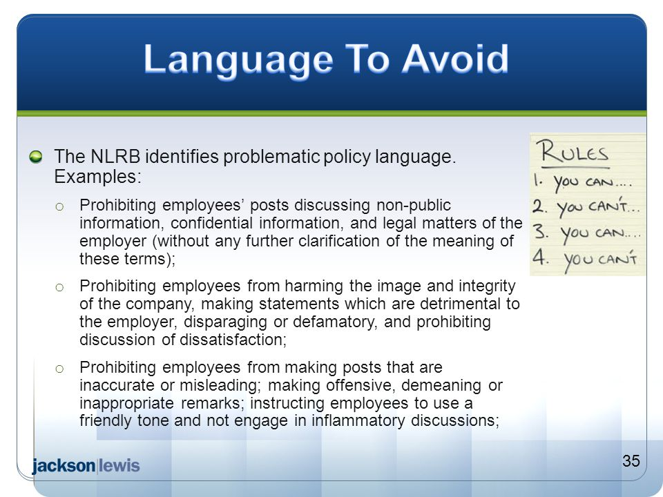 The NLRB identifies problematic policy language. Examples: o Prohibiting employees' posts discussing non-public information, confidential information,