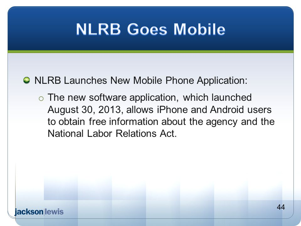 NLRB Launches New Mobile Phone Application: o The new software application, which launched August 30, 2013, allows iPhone and Android users to obtain