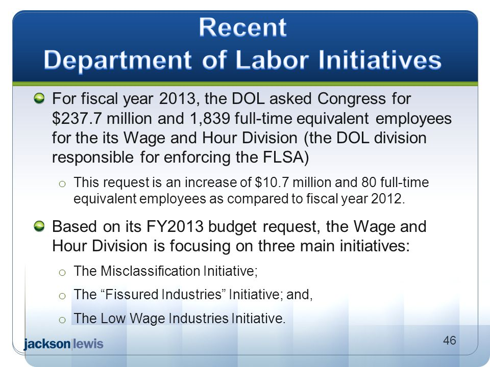 For fiscal year 2013, the DOL asked Congress for $237.7 million and 1,839 full-time equivalent employees for the its Wage and Hour Division (the DOL d