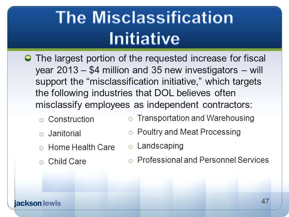 "The largest portion of the requested increase for fiscal year 2013 – $4 million and 35 new investigators – will support the ""misclassification initiat"