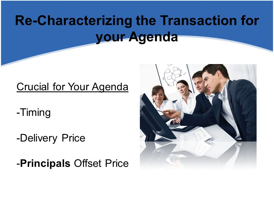 Crucial for Your Agenda -Timing -Delivery Price -Principals Offset Price Re-Characterizing the Transaction for your Agenda