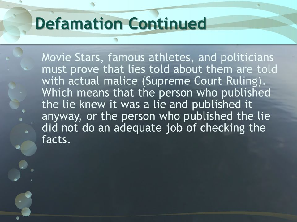 Defamation Continued Movie Stars, famous athletes, and politicians must prove that lies told about them are told with actual malice (Supreme Court Rul
