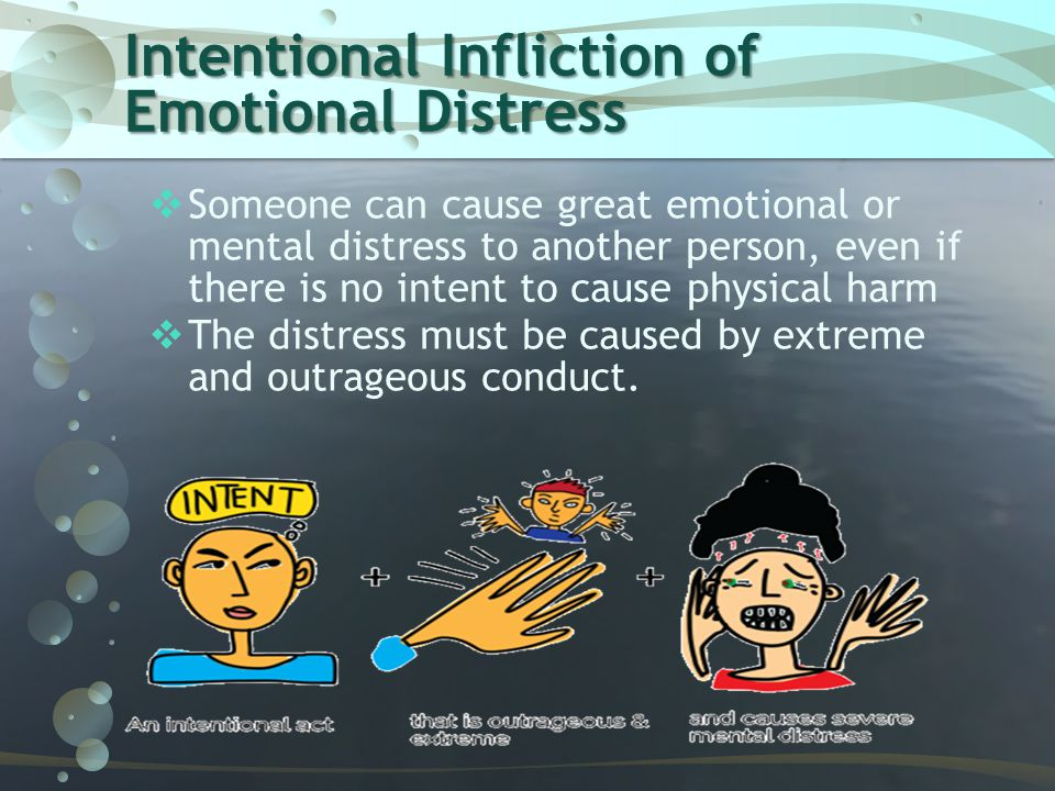 Intentional Infliction of Emotional Distress  Someone can cause great emotional or mental distress to another person, even if there is no intent to c