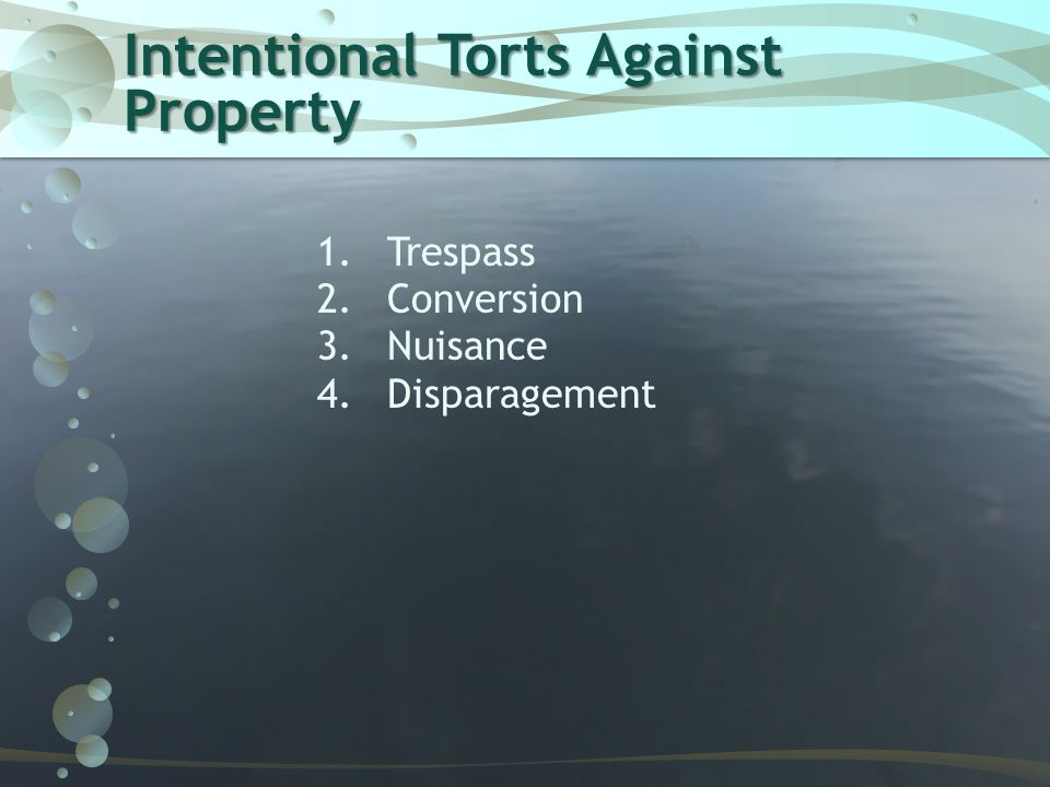 Intentional Torts Against Property 1.Trespass 2.Conversion 3.Nuisance 4.Disparagement