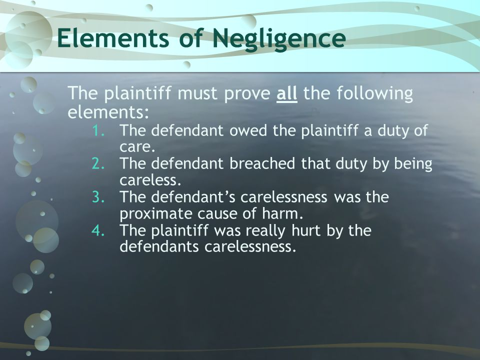 Elements of Negligence The plaintiff must prove all the following elements: 1.The defendant owed the plaintiff a duty of care. 2.The defendant breache