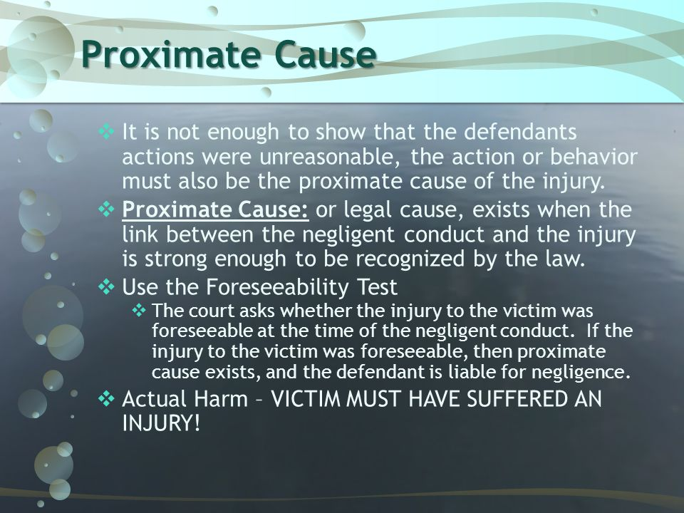 Proximate Cause  It is not enough to show that the defendants actions were unreasonable, the action or behavior must also be the proximate cause of t