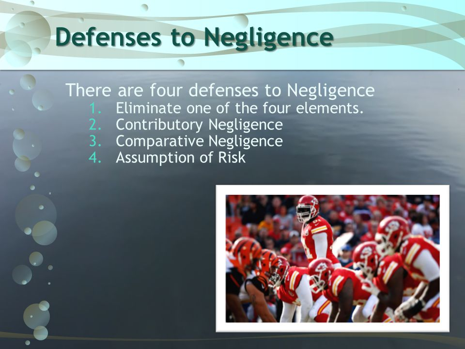 Defenses to Negligence There are four defenses to Negligence 1.Eliminate one of the four elements. 2.Contributory Negligence 3.Comparative Negligence