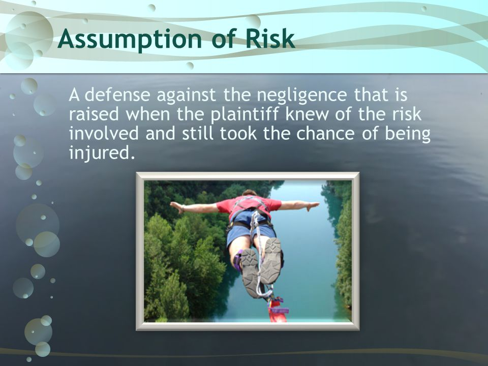 Assumption of Risk A defense against the negligence that is raised when the plaintiff knew of the risk involved and still took the chance of being inj