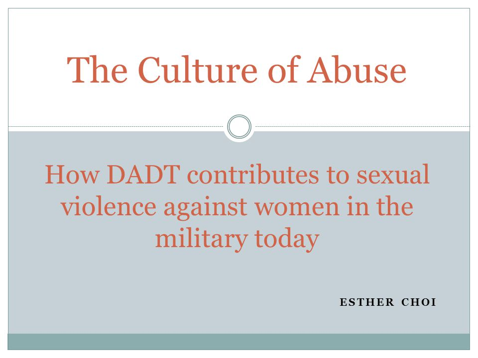 ESTHER CHOI The Culture of Abuse How DADT contributes to sexual violence against women in the military today