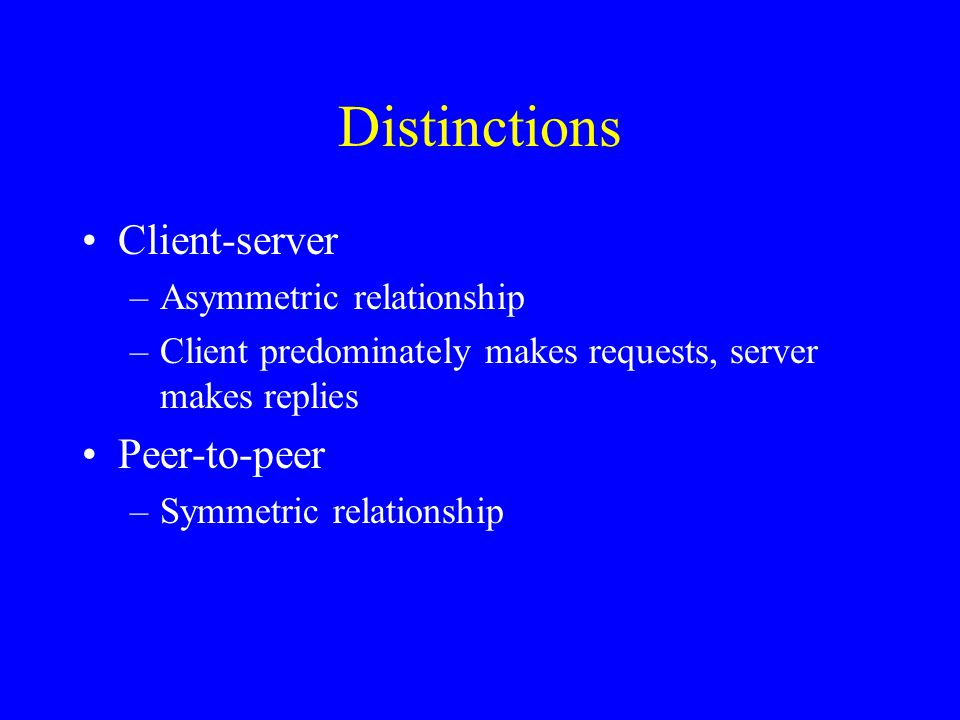 Distinctions Client-server –Asymmetric relationship –Client predominately makes requests, server makes replies Peer-to-peer –Symmetric relationship