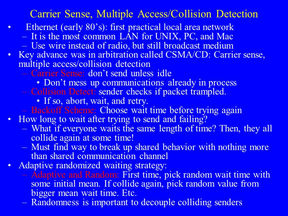 Carrier Sense, Multiple Access/Collision Detection Ethernet (early 80's): first practical local area network –It is the most common LAN for UNIX, PC, and Mac –Use wire instead of radio, but still broadcast medium Key advance was in arbitration called CSMA/CD: Carrier sense, multiple access/collision detection –Carrier Sense: don't send unless idle Don't mess up communications already in process –Collision Detect: sender checks if packet trampled.