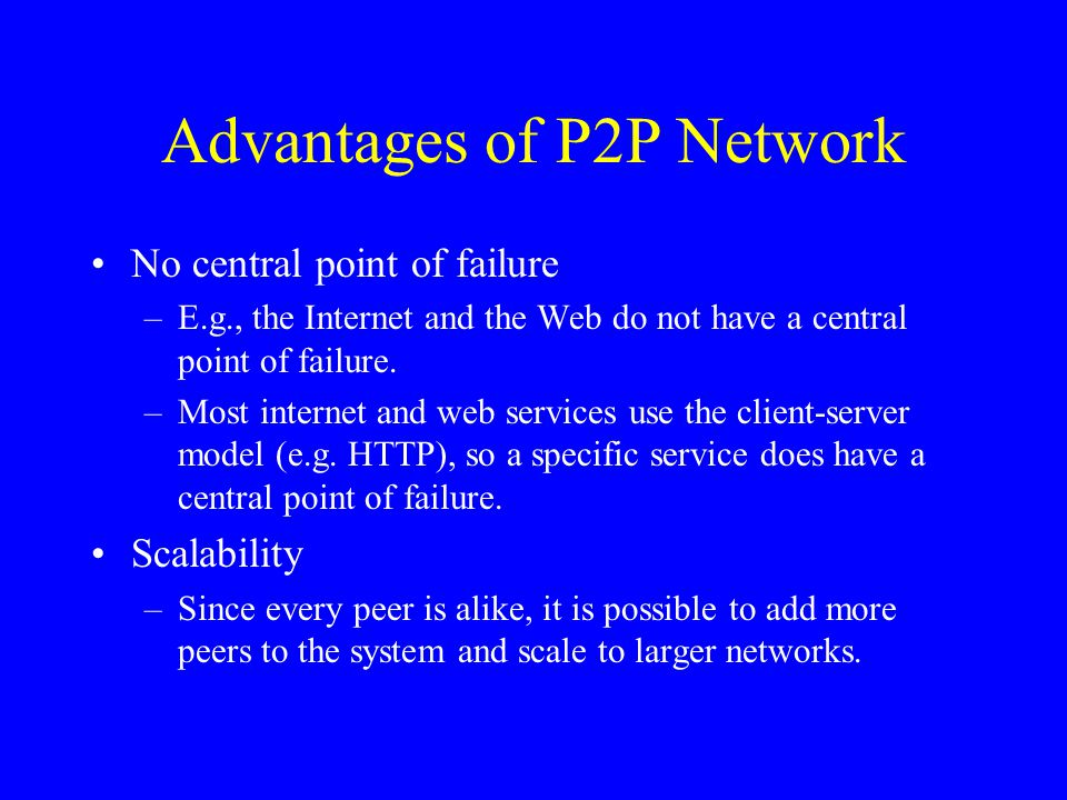 Advantages of P2P Network No central point of failure –E.g., the Internet and the Web do not have a central point of failure. –Most internet and web s