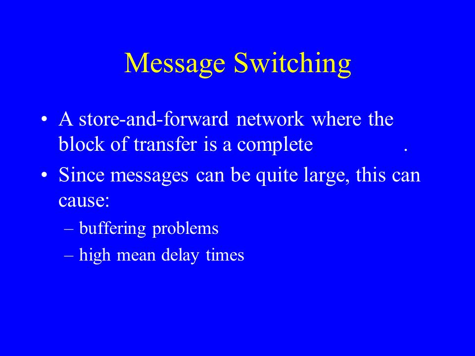 Message Switching A store-and-forward network where the block of transfer is a complete message. Since messages can be quite large, this can cause: –b