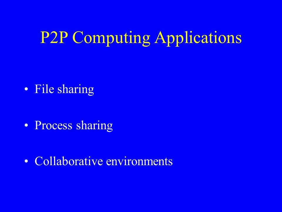 P2P Computing Applications File sharing Process sharing Collaborative environments