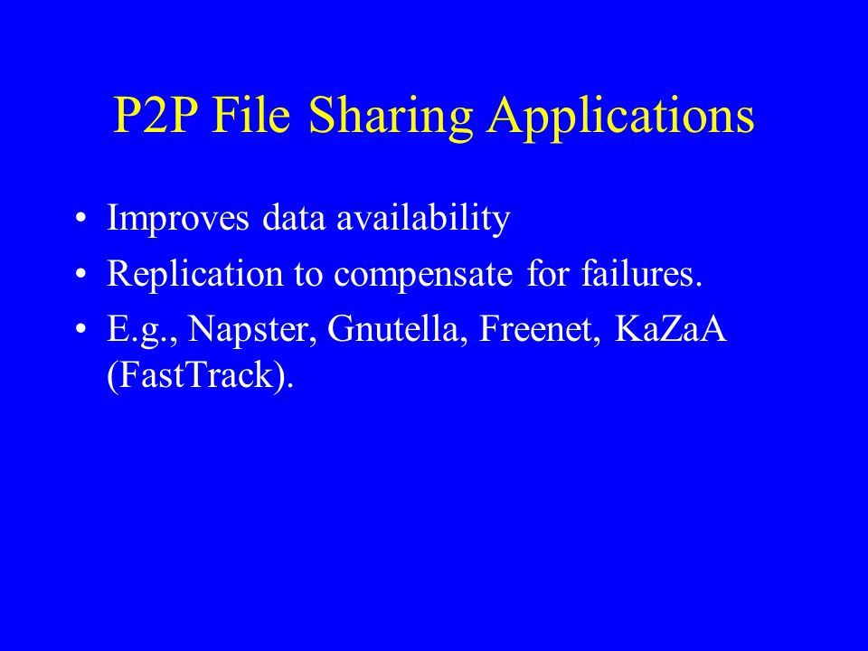 P2P File Sharing Applications Improves data availability Replication to compensate for failures. E.g., Napster, Gnutella, Freenet, KaZaA (FastTrack).