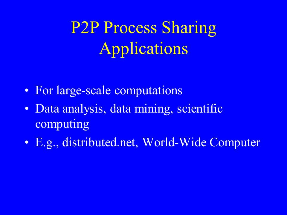 P2P Process Sharing Applications For large-scale computations Data analysis, data mining, scientific computing E.g., distributed.net, World-Wide Compu